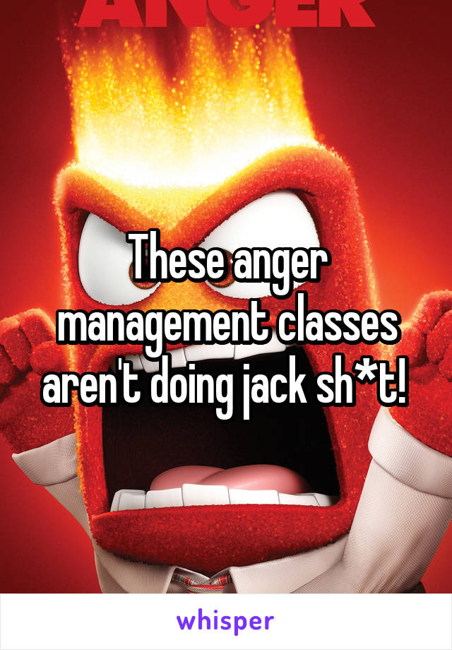 These anger management classes aren't doing jack sh*t!