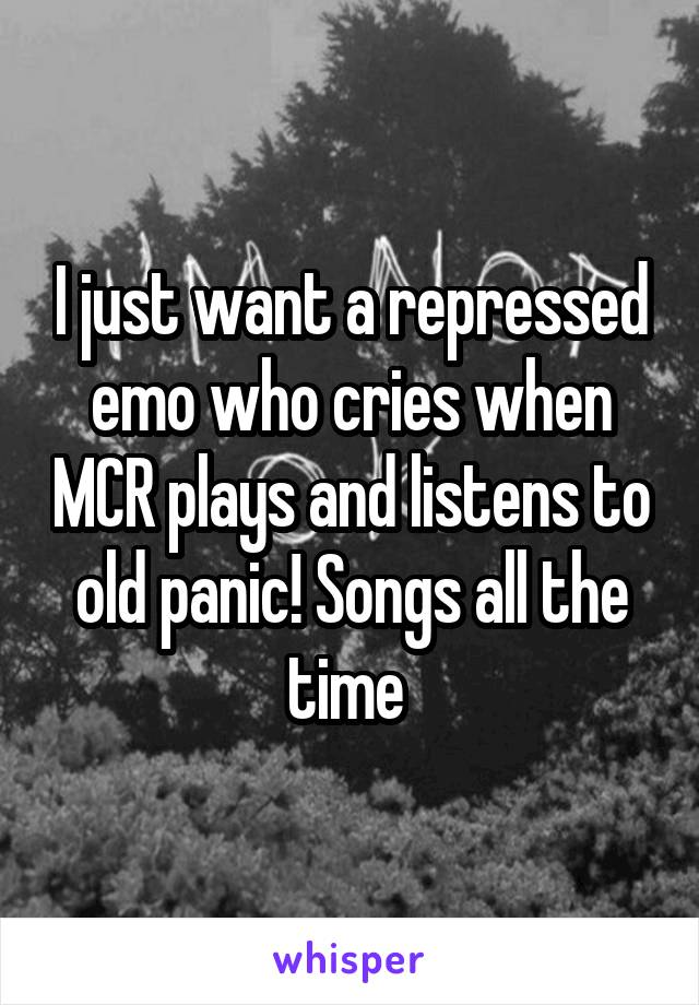 I just want a repressed emo who cries when MCR plays and listens to old panic! Songs all the time
