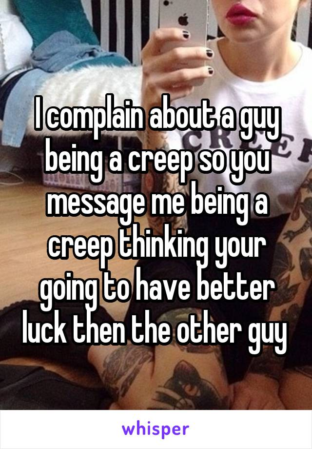 I complain about a guy being a creep so you message me being a creep thinking your going to have better luck then the other guy