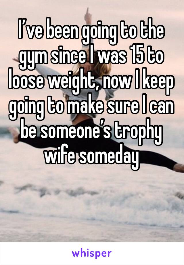 I've been going to the gym since I was 15 to loose weight, now I keep going to make sure I can be someone's trophy wife someday