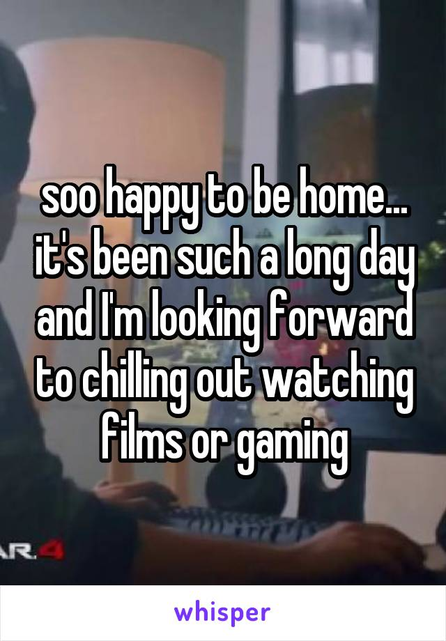 soo happy to be home... it's been such a long day and I'm looking forward to chilling out watching films or gaming