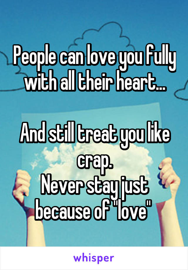 "People can love you fully with all their heart...  And still treat you like crap. Never stay just because of ""love"""