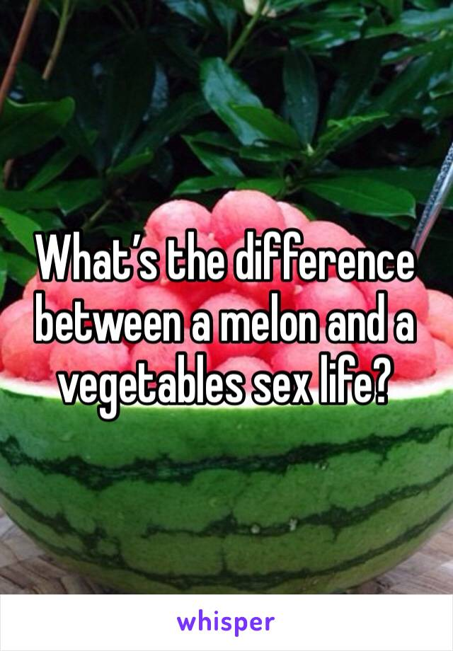 What's the difference between a melon and a vegetables sex life?