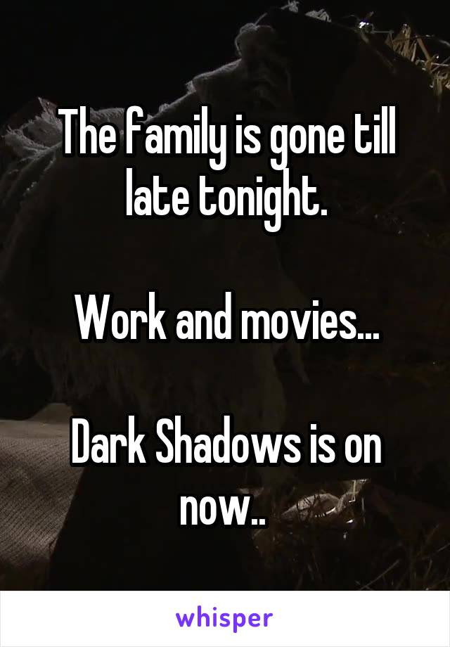 The family is gone till late tonight.  Work and movies...  Dark Shadows is on now..