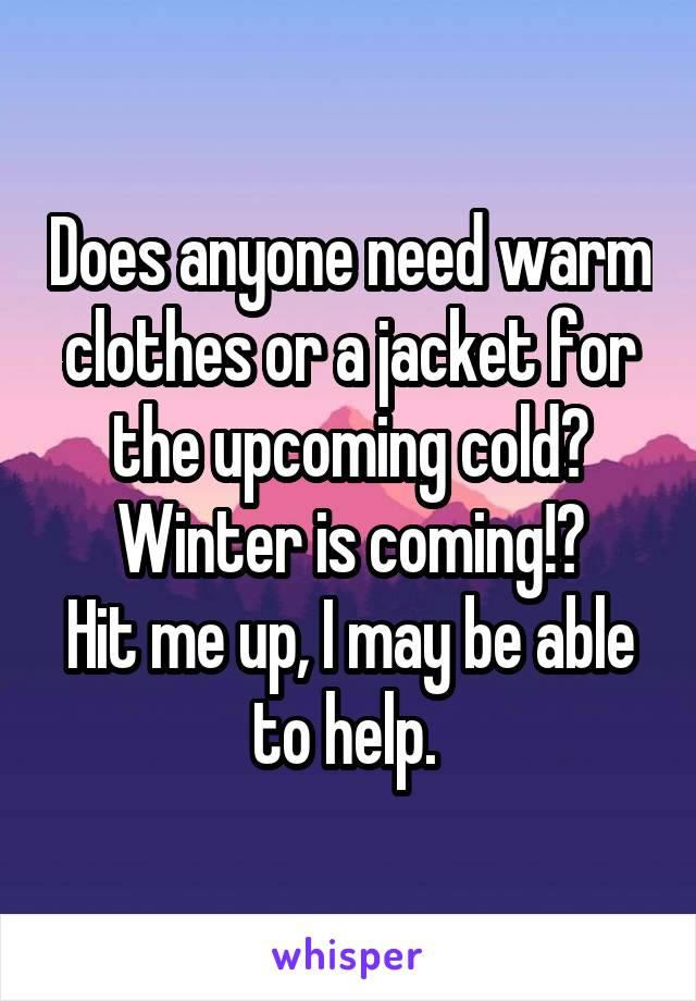 Does anyone need warm clothes or a jacket for the upcoming cold? Winter is coming!? Hit me up, I may be able to help.