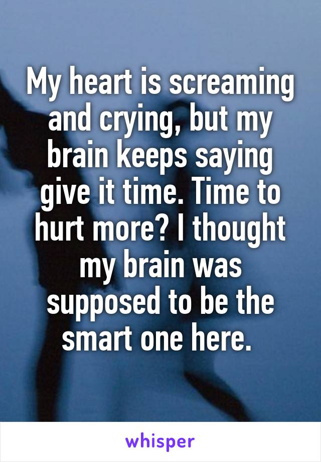 My heart is screaming and crying, but my brain keeps saying give it time. Time to hurt more? I thought my brain was supposed to be the smart one here.