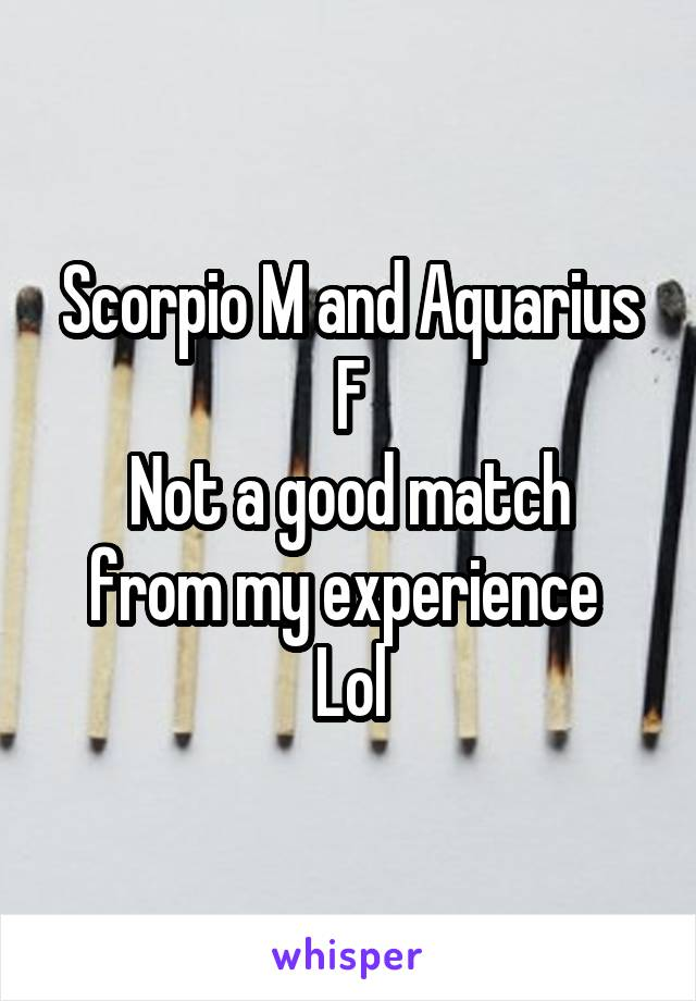 Scorpio M and Aquarius F Not a good match from my experience  Lol