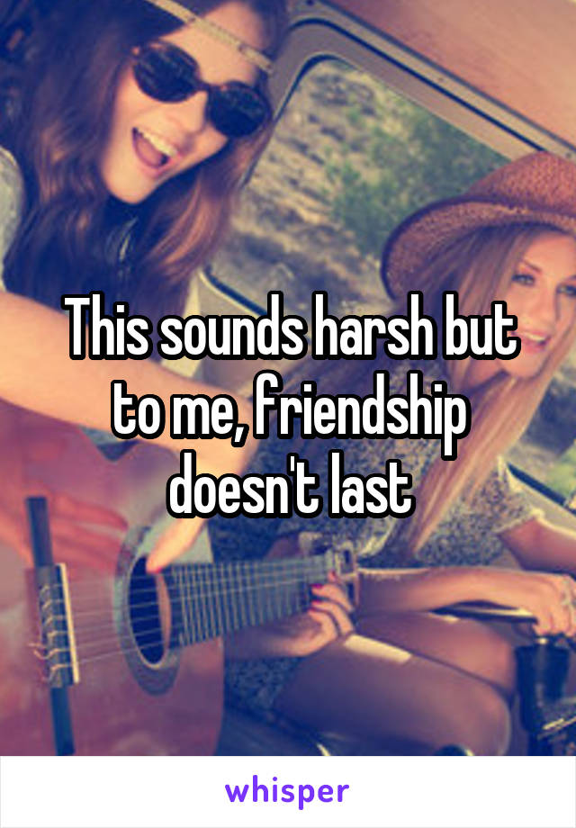 This sounds harsh but to me, friendship doesn't last