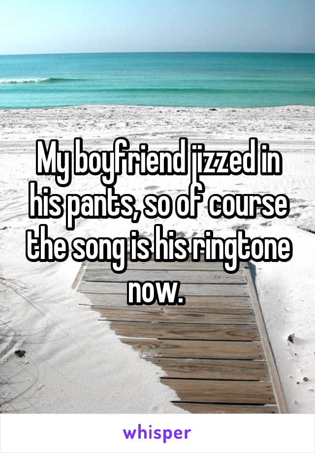 My boyfriend jizzed in his pants, so of course the song is his ringtone now.