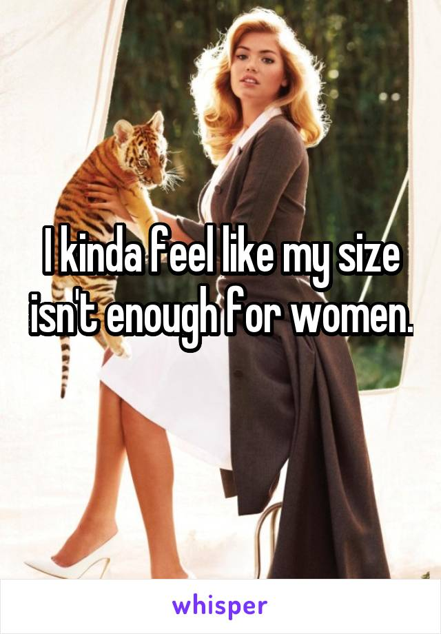 I kinda feel like my size isn't enough for women.