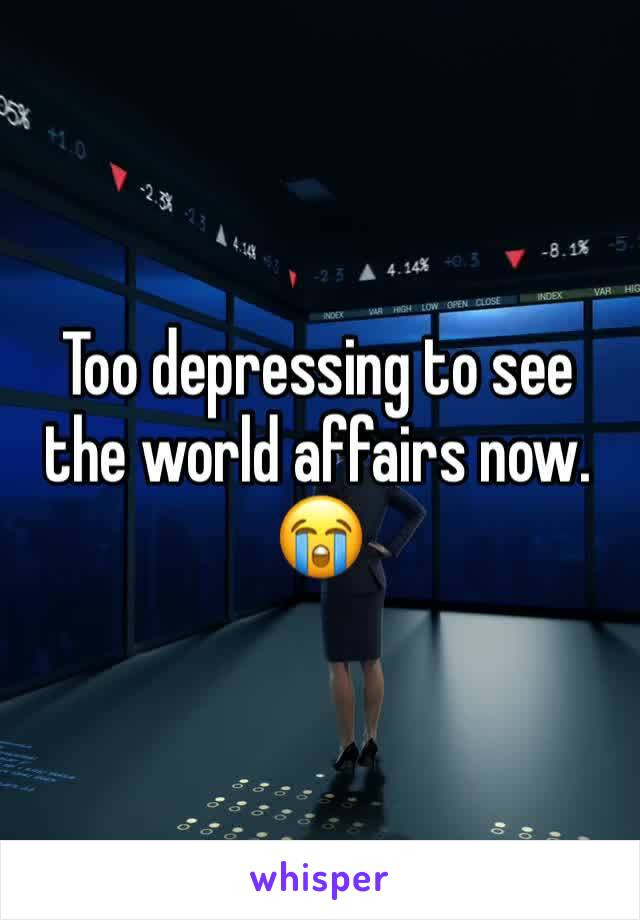 Too depressing to see the world affairs now. 😭