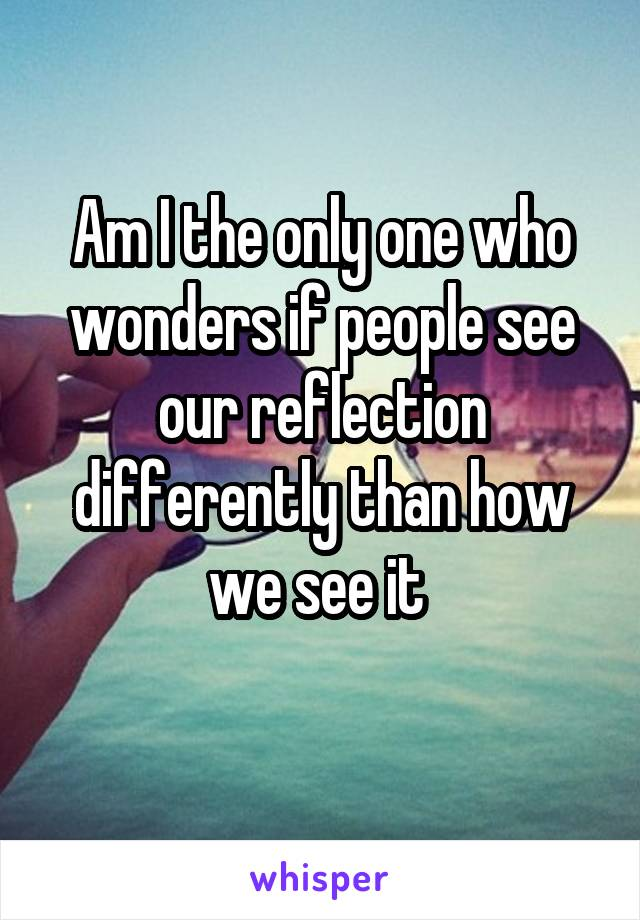 Am I the only one who wonders if people see our reflection differently than how we see it