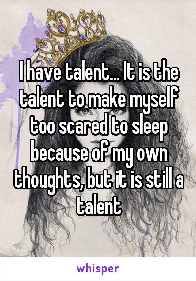 I have talent... It is the talent to make myself too scared to sleep because of my own thoughts, but it is still a talent