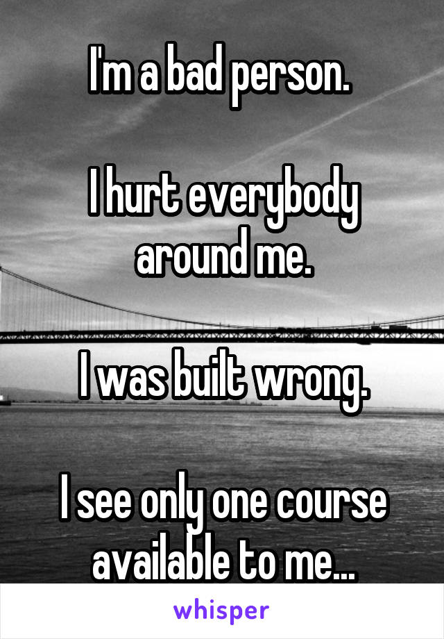 I'm a bad person.   I hurt everybody around me.  I was built wrong.  I see only one course available to me...