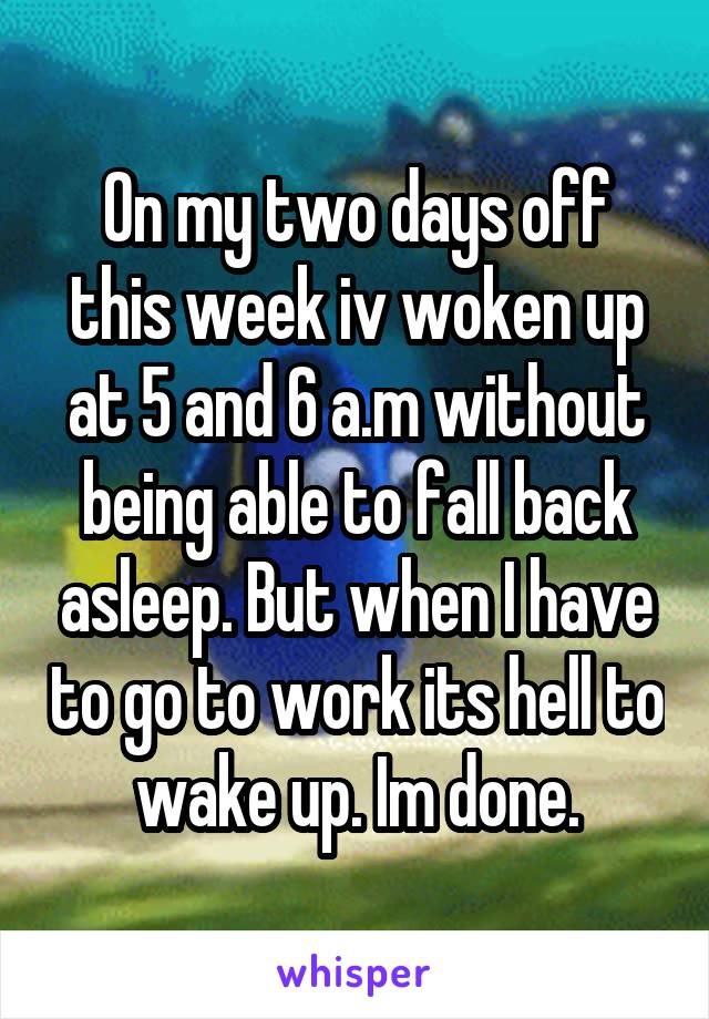 On my two days off this week iv woken up at 5 and 6 a.m without being able to fall back asleep. But when I have to go to work its hell to wake up. Im done.