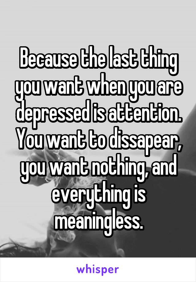 Because the last thing you want when you are depressed is attention. You want to dissapear, you want nothing, and everything is meaningless.