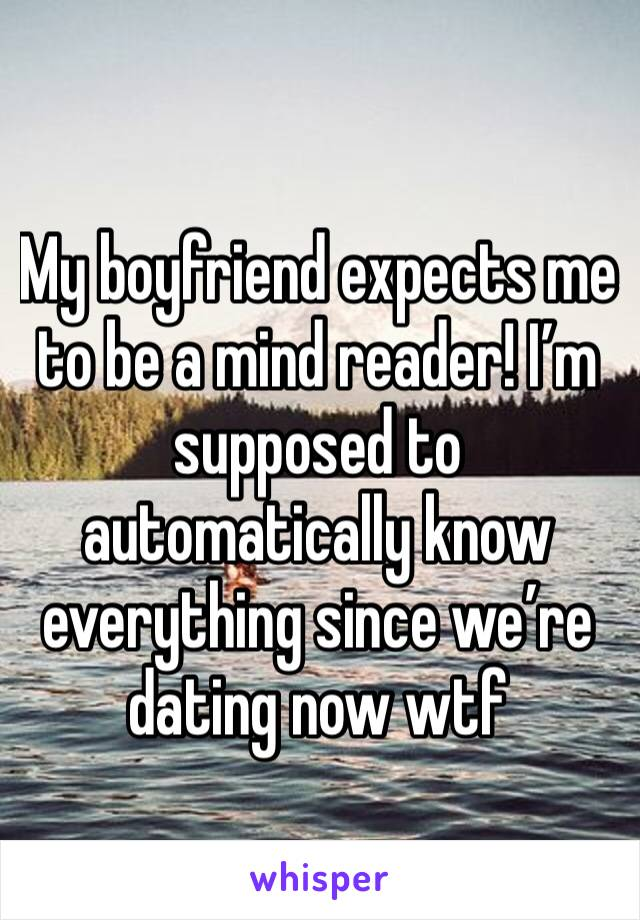 My boyfriend expects me to be a mind reader! I'm supposed to automatically know everything since we're dating now wtf