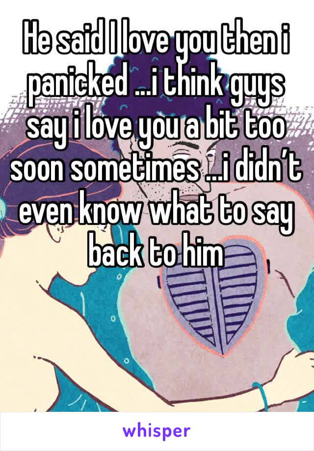 He said I love you then i panicked ...i think guys say i love you a bit too soon sometimes ...i didn't even know what to say back to him