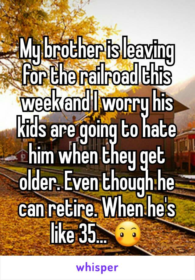 My brother is leaving for the railroad this week and I worry his kids are going to hate him when they get older. Even though he can retire. When he's like 35... 😶