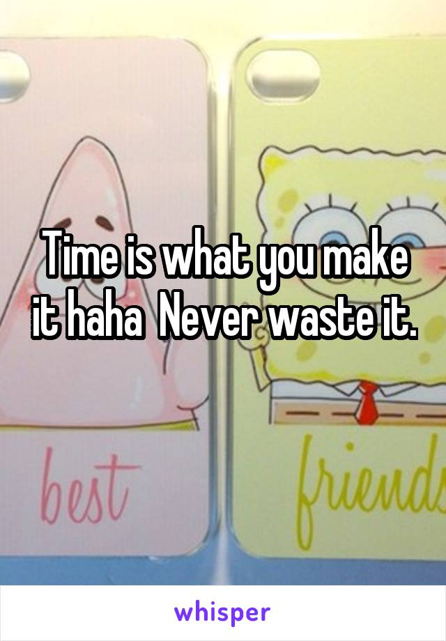Time is what you make it haha  Never waste it.