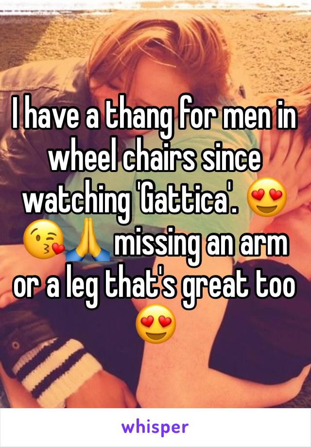 I have a thang for men in wheel chairs since watching 'Gattica'. 😍😘🙏 missing an arm or a leg that's great too 😍