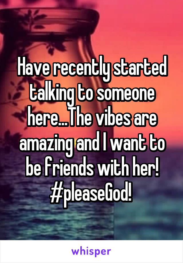 Have recently started talking to someone here...The vibes are amazing and I want to be friends with her! #pleaseGod!