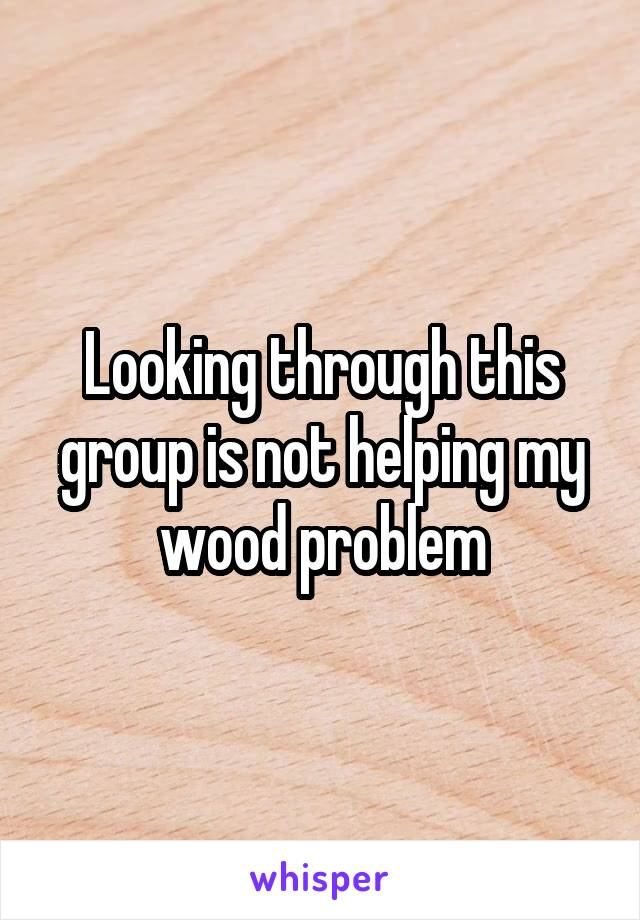 Looking through this group is not helping my wood problem