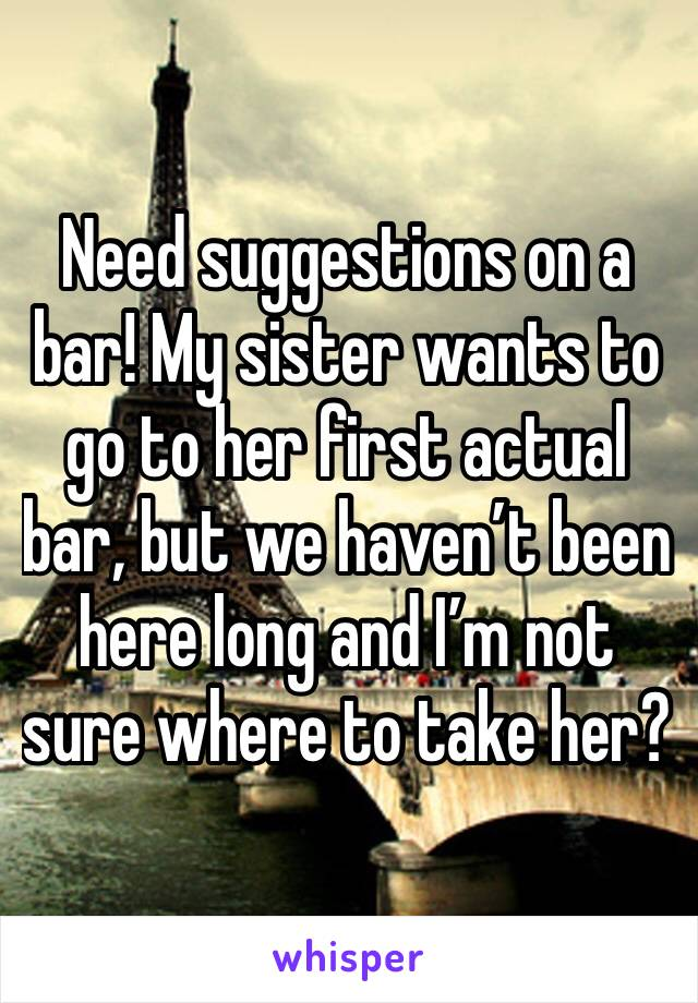 Need suggestions on a bar! My sister wants to go to her first actual bar, but we haven't been here long and I'm not sure where to take her?