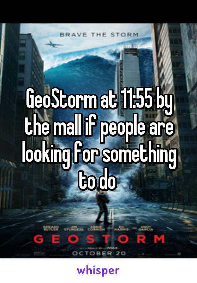 GeoStorm at 11:55 by the mall if people are looking for something to do