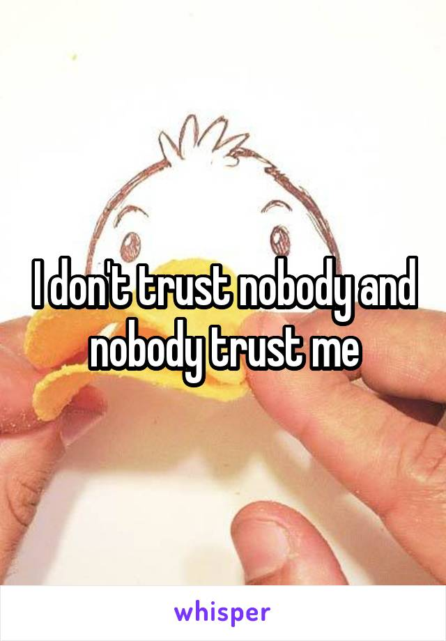 I don't trust nobody and nobody trust me