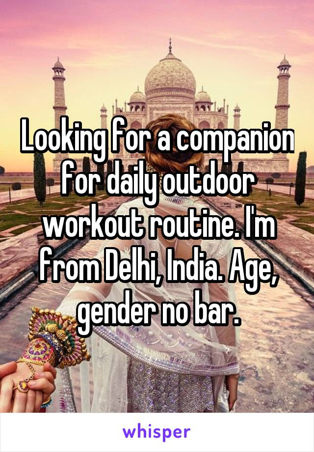 Looking for a companion for daily outdoor workout routine. I'm from Delhi, India. Age, gender no bar.
