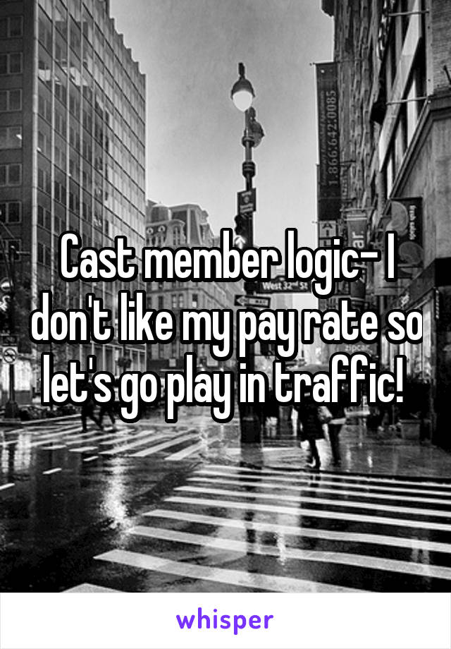Cast member logic- I don't like my pay rate so let's go play in traffic!