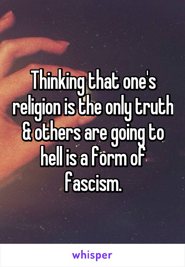 Thinking that one's religion is the only truth & others are going to hell is a form of fascism.