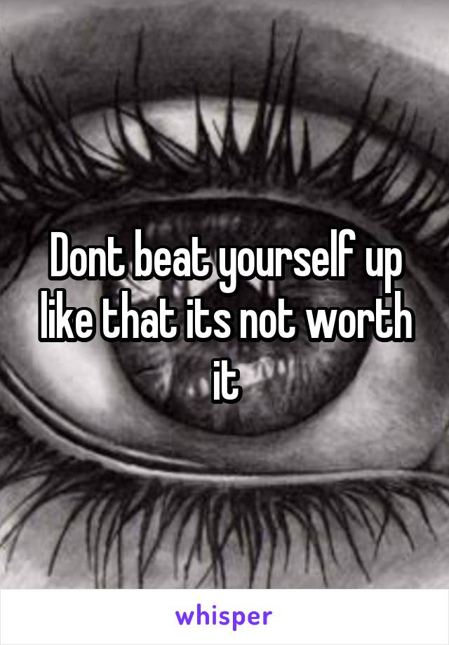 Dont beat yourself up like that its not worth it
