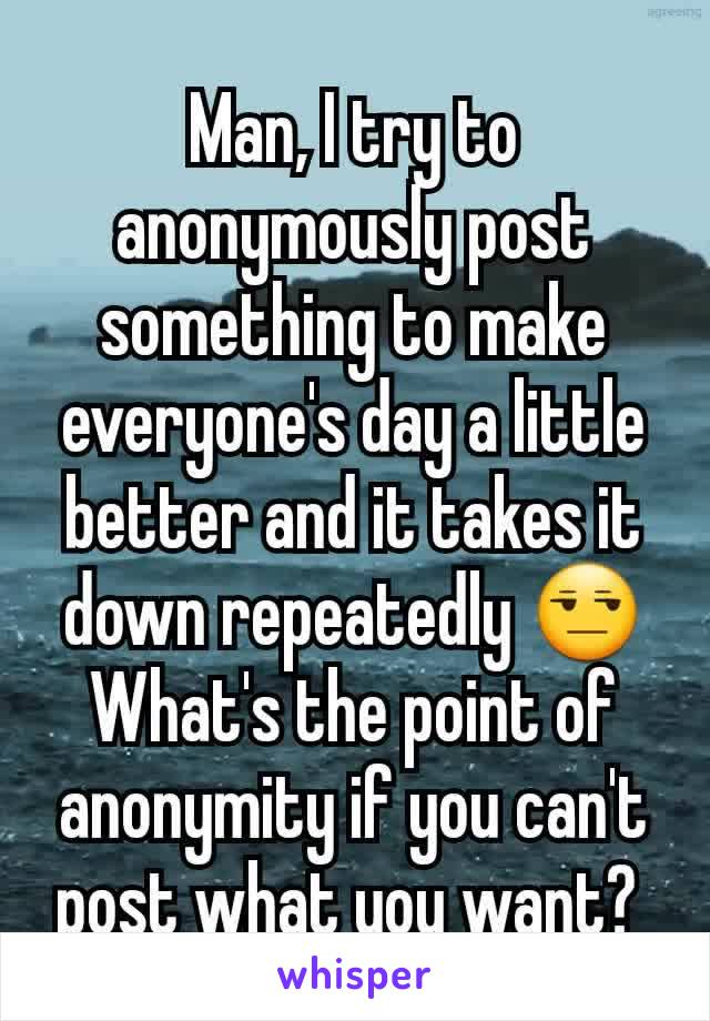 Man, I try to anonymously post something to make everyone's day a little better and it takes it down repeatedly 😒 What's the point of anonymity if you can't post what you want?