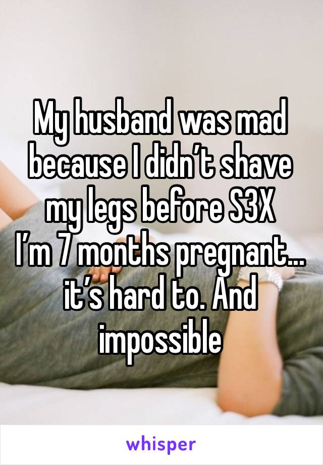 My husband was mad because I didn't shave my legs before S3X  I'm 7 months pregnant... it's hard to. And impossible