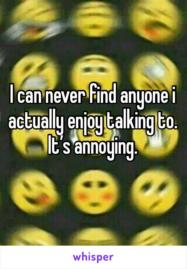 I can never find anyone i actually enjoy talking to. It's annoying.