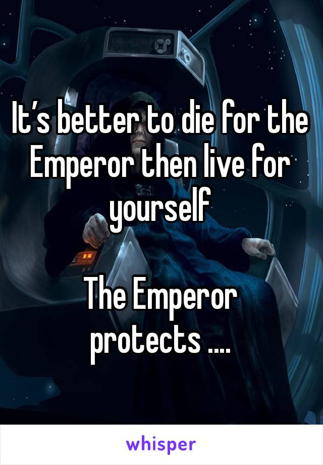 It's better to die for the Emperor then live for yourself   The Emperor protects ....