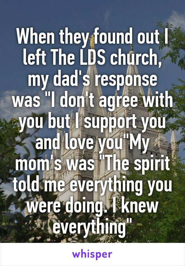 "When they found out I left The LDS church, my dad's response was ""I don't agree with you but I support you and love you""My mom's was ""The spirit told me everything you were doing. I knew everything"""