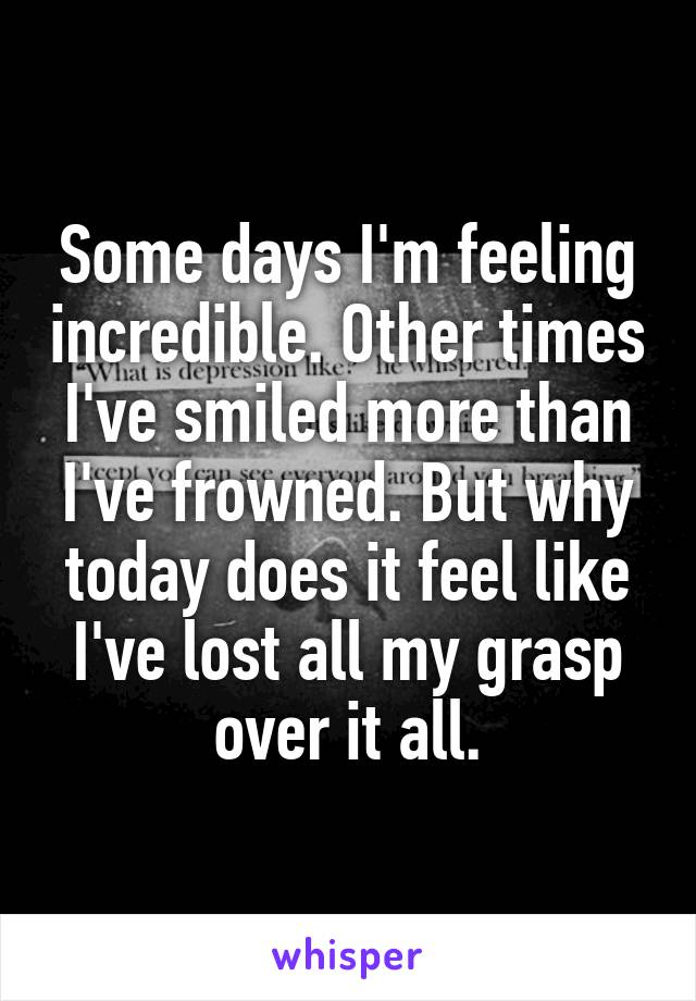 Some days I'm feeling incredible. Other times I've smiled more than I've frowned. But why today does it feel like I've lost all my grasp over it all.