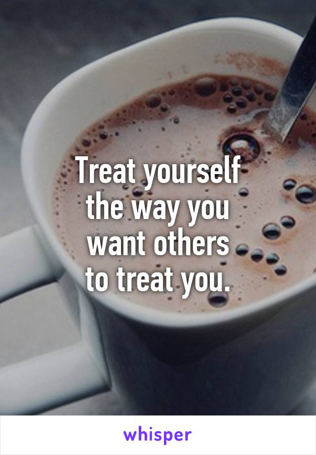 Treat yourself the way you want others to treat you.