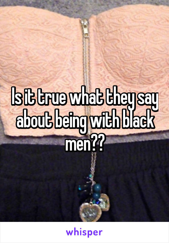 Is it true what they say about being with black men??