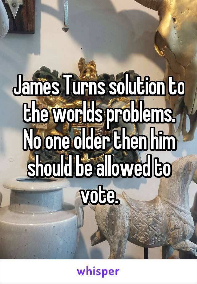 James Turns solution to the worlds problems. No one older then him should be allowed to vote.