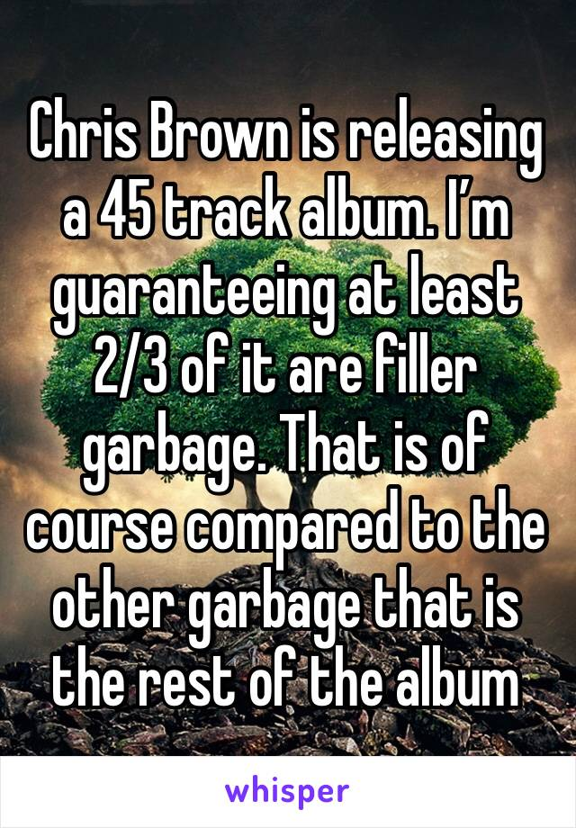 Chris Brown is releasing a 45 track album. I'm guaranteeing at least 2/3 of it are filler garbage. That is of course compared to the other garbage that is the rest of the album