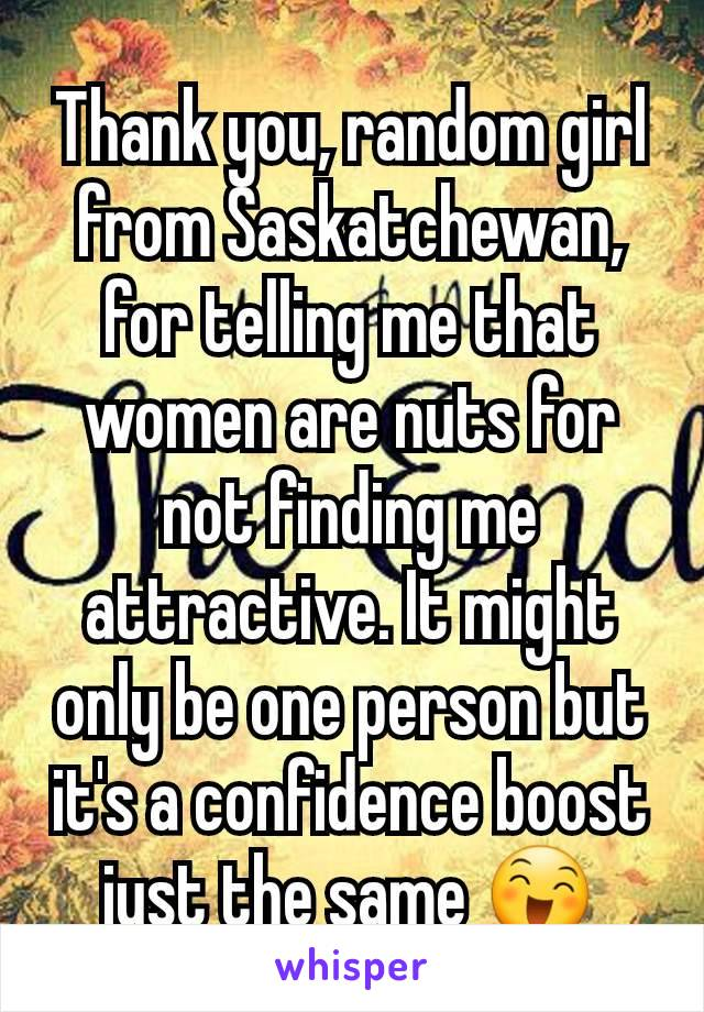 Thank you, random girl from Saskatchewan, for telling me that women are nuts for not finding me attractive. It might only be one person but it's a confidence boost just the same 😄