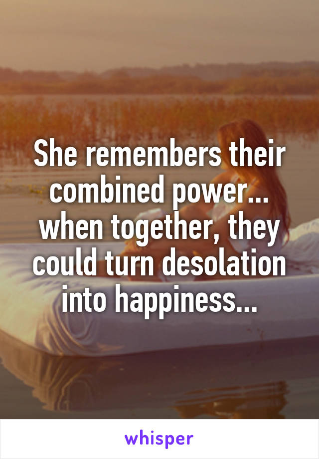 She remembers their combined power... when together, they could turn desolation into happiness...