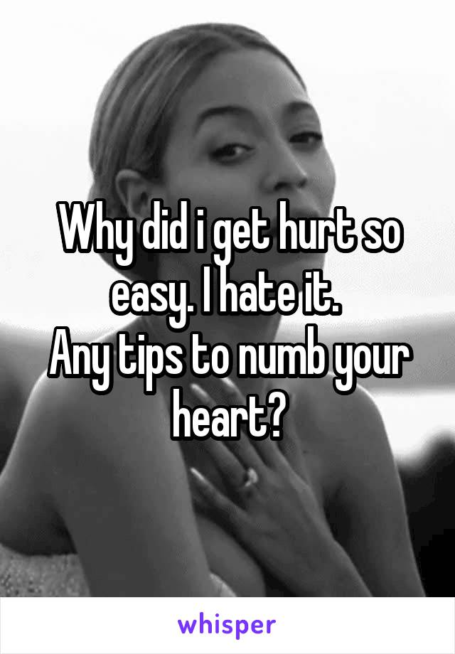 Why did i get hurt so easy. I hate it.  Any tips to numb your heart?