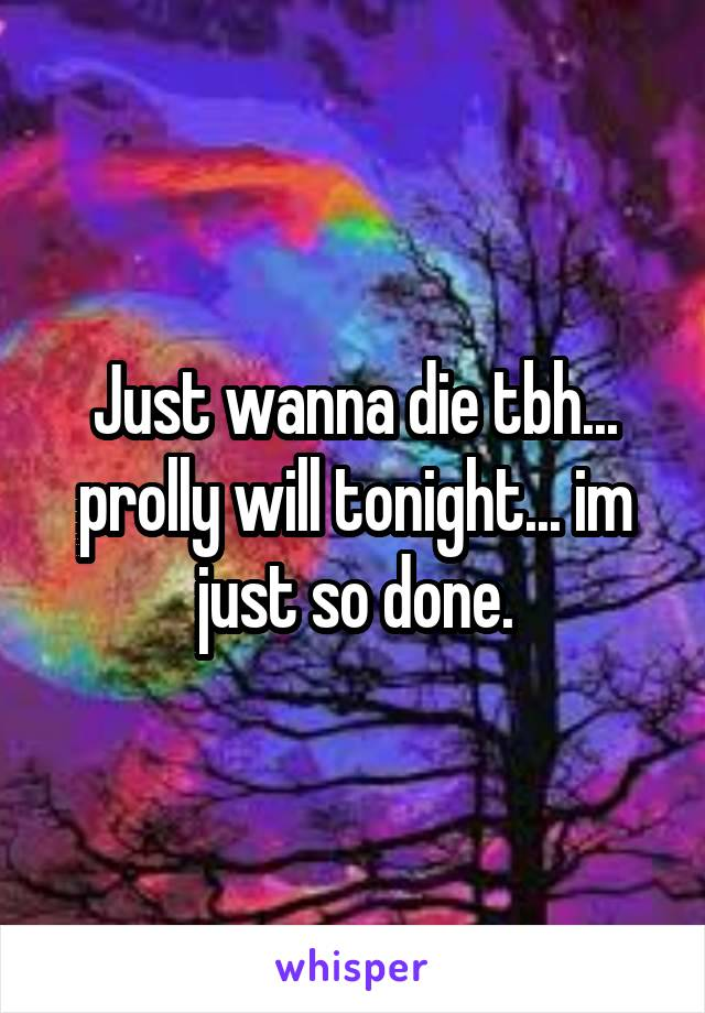 Just wanna die tbh... prolly will tonight... im just so done.