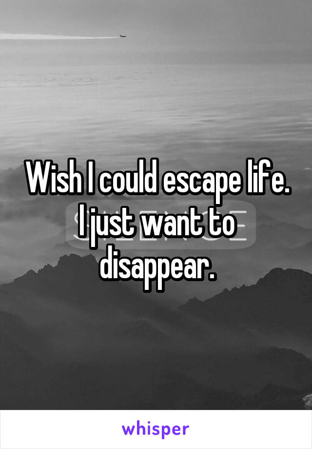 Wish I could escape life. I just want to disappear.