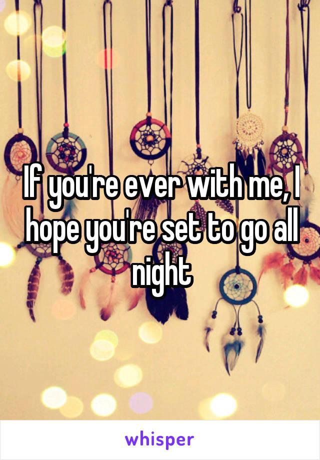If you're ever with me, I hope you're set to go all night